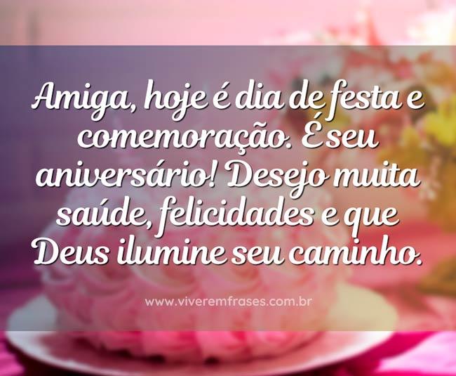 Amiga, hoje é dia de festa e comemoração. É seu aniversário! Desejo muita saúde, felicidades e que Deus ilumine seu caminho.