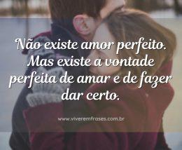 Não existe amor perfeito. Mas existe a vontade perfeita de amar e de fazer dar certo.
