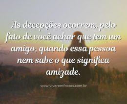 As decepções ocorrem, pelo fato de você achar que tem um amigo, quando essa pessoa nem sabe o que significa amizade.