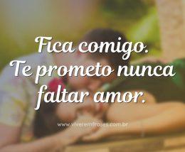 Fica comigo. Te prometo nunca faltar amor.