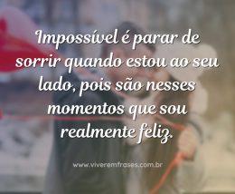 Impossível é parar de sorrir quando estou ao seu lado, pois são nesses momentos que sou realmente feliz.