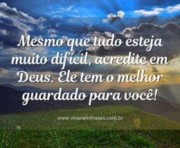Mesmo que tudo esteja muito difícil, acredite em Deus. Ele tem o melhor guardado para você!
