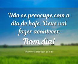 Não se preocupe com o dia de hoje. Deus vai fazer acontecer. Bom dia!