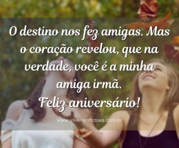 O destino nos fez amigas, mas o coração revelou, que na verdade, você é a minha amiga irmã. Feliz aniversário!