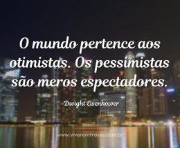 O mundo pertence aos otimistas. Os pessimistas são meros espectadores.
