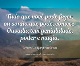 Tudo que você pode fazer, ou sonha que pode, comece. Ousadia tem genialidade, poder e magia.