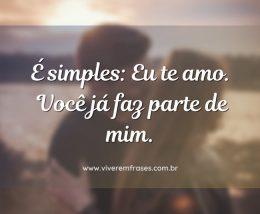É simples: Eu te amo. Você já faz parte de mim.