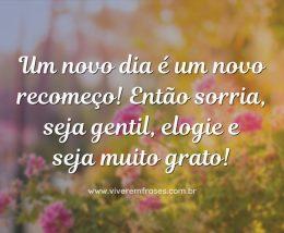 Um novo dia é um novo recomeço! Então sorria, seja gentil, elogie e seja muito grato!