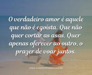 O verdadeiro amor é aquele que não é egoísta. Que não quer cortar as asas. Quer apenas oferecer ao outro, o prazer de voar juntos.