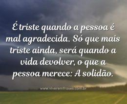 É triste quando a pessoa é mal agradecida. Só que mais triste ainda, será quando a vida devolver, o que a pessoa merece: A solidão.