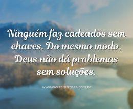 Ninguém faz cadeados sem chaves. Do mesmo modo, Deus não dá problemas sem soluções.